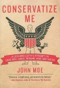Conservatize Me: A Lifelong Lefty's Attempt to Love God, Guns, Reagan, and Toby Keith - John Moe