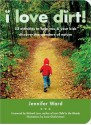 I Love Dirt!: 52 Projects to Help You and Your Kids Get Outside, Get Dirty, and Enjoy Nature - Jennifer Ward