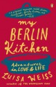 My Berlin Kitchen: A Love Story (with Recipes) - Luisa Weiss