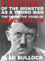 Portrait of the Monster as a Young Man: The Formative Years of Adolf Hitler - Alan Bullock