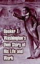 Booker T. Washington's Own Story of His Life and Work - Booker T. Washington