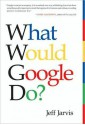 What Would Google Do?: Reverse-Engineering the Fastest Growing Company in the History of the World - Jeff Jarvis