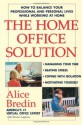The Home Office Solution: How to Balance Your Professional and Personal Lives While Working at Home - Alice Bredin