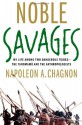 Noble Savages: My Life Among Two Dangerous Tribes -- the Yanomamo and the Anthropologists - Napoleon A. Chagnon