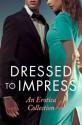 Dressed to Impress: An Erotica Collection - Catherine Paulssen, Mina Murray, Grace Moskowitz, Rose de Fer, Kathleen Tudor, Giselle Renarde, Elizabeth Coldwell, Heather Towne, David Hawthorne