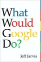 What Would Google Do?. Jeff Jarvis - Jeff Jarvis