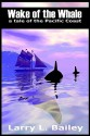 Wake of the Whale: A Tale of the Pacific Coast - Larry L. Bailey