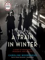 A Train in Winter: An Extraordinary Story of Women, Friendship, and Resistance in Occupied France - Caroline Moorehead