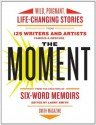 The Moment: Wild, Poignant, Life-Changing Stories from 125 Writers and Artists Famous & Obscure - Larry Smith