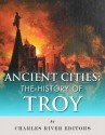 Ancient Cities: The History of Troy - Charles River Editors
