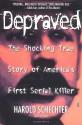 Depraved: The Shocking True Story Of America's First Serial Killer - Harold Schechter