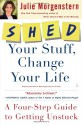 SHED Your Stuff, Change Your Life: A Four-Step Guide to Getting Unstuck - Julie Morgenstern