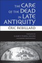 The Care of the Dead in Late Antiquity (Cornell Studies in Classical Philology) - Eric Rebillard, Elizabeth Trapnell Rawlings, Jeanine Routier-Pucci