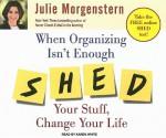 When Organizing Isn't Enough: Shed Your Stuff, Change Your Life - Julie Morgenstern, Karen White, Karen White