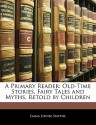 A Primary Reader: Old-Time Stories, Fairy Tales and Myths, Retold by Children - E. Louise Smythe