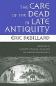 The Care of the Dead in Late Antiquity - Eric Rebillard, Elizabeth Rawlings, Routier-Pucci, Jeanine
