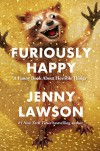 Furiously Happy: A Funny Book About Horrible Things - Jenny Lawson