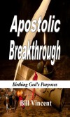 Apostolic Breakthrough: Birthing God's Purposes - Bill Vincent