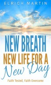 New Breath, New Life for a New Day: Faith Tested, Faith Overcome - Elrich Martin