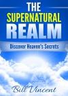 The Supernatural Realm: Discover Heaven's Secrets - Bill Vincent