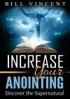 Increase Your Anointing: Discover the Supernatural - Bill Vincent
