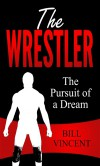 The Wrestler: The Pursuit of a Dream - Bill Vincent