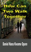 How Can Two Walk Together - Daniel Nana Kwame Opare