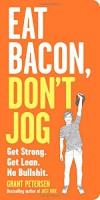 Eat Bacon, Don't Jog: A Contrarian's Guide to Diet, Exercise, and What Actually Works - Grant Petersen