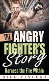 The Angry Fighter's Story: Harness the Fire Within - Bill Vincent