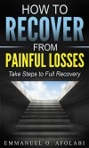 How to Recover From Painful Losses: Take Steps to Full Recovery - Emmanuel O. Afolabi