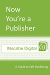Now You're a Publisher: A Guide to Self-Publishing (INscribe Digital INsights Book 1) - INscribe Digital