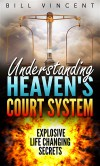 Understanding Heaven's Court System: Explosive Life Changing Secrets - Bill Vincent