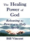 The Healing Power of God: Releasing the Power of the Holy Spirit - Bill Vincent