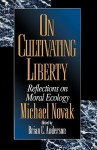 On Cultivating Liberty: Reflections on Moral Ecology - Michael Novak