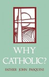 Why Catholic? - John J. Pasquini