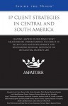 IP Client Strategies in Central and South America: Leading Lawyers on Building Client Relationships, Understanding the Impact of Recent Cases and Developments, and Recognizing Regional Influences on Intellectual Proper Law - Aspatore Books