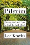Pilgrim: Risking the Life I Have to Find the Faith I Seek - Lee Kravitz