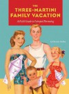 Three-Martini Family Vacation: A Field Guide to Intrepid Parenting - Christie Mellor