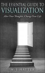 The Essential Guide to Visualization: Alter Your Thoughts, Change Your Life - M. J. Hatter