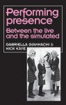 Performing Presence: Between the Live and the Simulated - Gabriella Giannachi, Nick Kaye