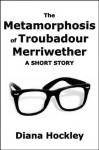 The Metamorphosis of Troubadour Merriwether: A short story - Diana Hockley