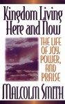 Kingdom Living Here And Now: A Life Of Joy, Power, And Praise - Malcolm Smith