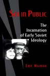 Sex in Public: The Incarnation of Early Soviet Ideology - Eric Naiman