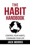 The Habit Handbook: Control Your Habits, Command Your Life. Use The Power Of Habit To Ensure Effective Lasting Changes To Your Health, Wealth & Mindset - Jack Morris