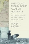 The Young Turks' Crime against Humanity: The Armenian Genocide and Ethnic Cleansing in the Ottoman Empire (Human Rights and Crimes against Humanity) - Taner Akçam