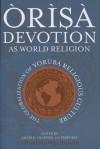 Òrìşà Devotion As World Religion: The Globalization of Yorùbá Religious Culture - Jacob K. Olupona, Terry Rey