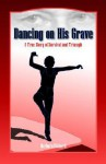 Dancing on His Grave: A True Story of Survival and Triumph - Barbara Richard, Trafford Publishing