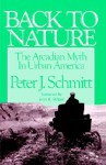 Back to Nature: The Arcadian Myth in Urban America - Peter J. Schmitt