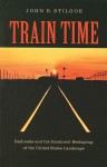 Train Time: Railroads and the Imminent Reshaping of the United States Landscape - John R. Stilgoe
