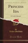 Princess Ida: Or Castle Adamant (Classic Reprint) - Arthur Sullivan